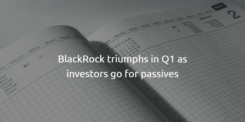 BlackRock triumphs in Q1 as investors go for passives (1)