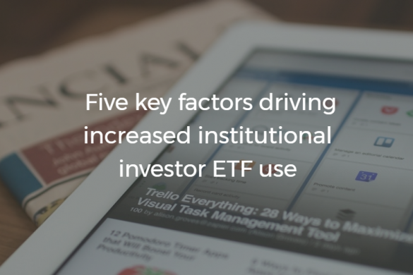 Five key factors driving increased institutional investor ETF use